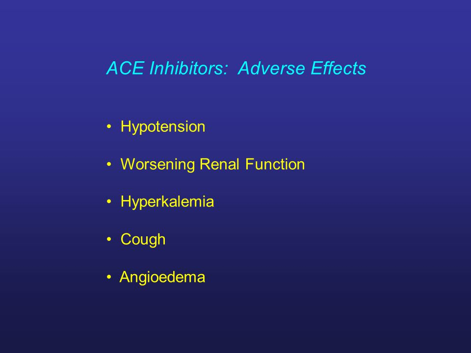 ACE Inhibitors: Adverse Effects Hypotension Worsening Renal Function Hyperkalemia Cough Angioedema
