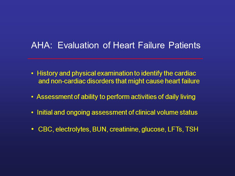 AHA: Evaluation of Heart Failure Patients History and physical examination to identify the cardiac and non-cardiac disorders that might cause heart failure Assessment of ability to perform activities of daily living Initial and ongoing assessment of clinical volume status CBC, electrolytes, BUN, creatinine, glucose, LFTs, TSH
