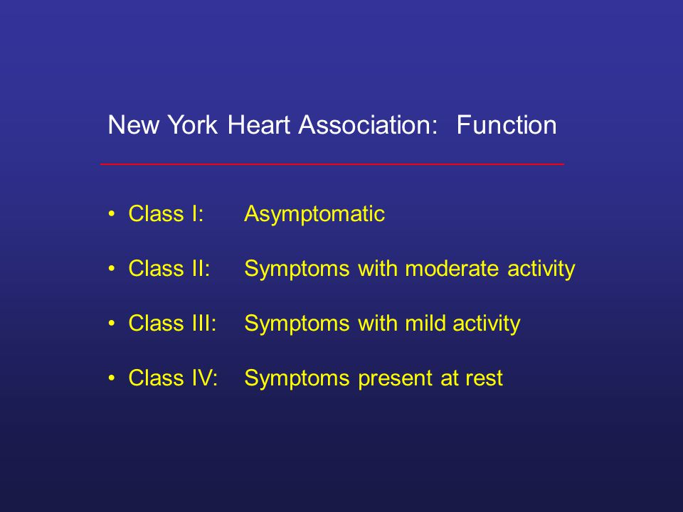 New York Heart Association: Function Class I:Asymptomatic Class II:Symptoms with moderate activity Class III:Symptoms with mild activity Class IV:Symptoms present at rest