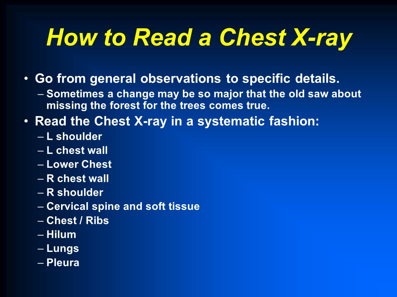 How to Read a Chest X-ray Go from general observations to specific details. –Sometimes a change may be so major that the old saw about missing the for