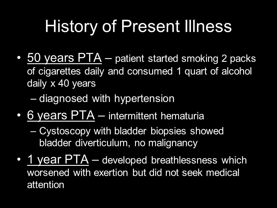 History of Present Illness 50 years PTA – patient started smoking 2 packs of cigarettes daily and consumed 1 quart of alcohol daily x 40 years –diagnosed with hypertension 6 years PTA – intermittent hematuria –Cystoscopy with bladder biopsies showed bladder diverticulum, no malignancy 1 year PTA – developed breathlessness which worsened with exertion but did not seek medical attention