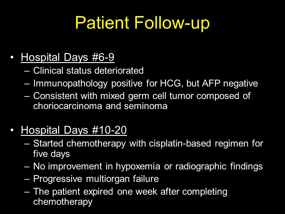 Patient Follow-up Hospital Days #6-9 –Clinical status deteriorated –Immunopathology positive for HCG, but AFP negative –Consistent with mixed germ cell tumor composed of choriocarcinoma and seminoma Hospital Days #10-20 –Started chemotherapy with cisplatin-based regimen for five days –No improvement in hypoxemia or radiographic findings –Progressive multiorgan failure –The patient expired one week after completing chemotherapy