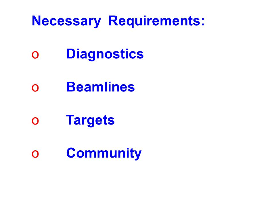 Necessary Requirements: o Diagnostics o Beamlines o Targets o Community