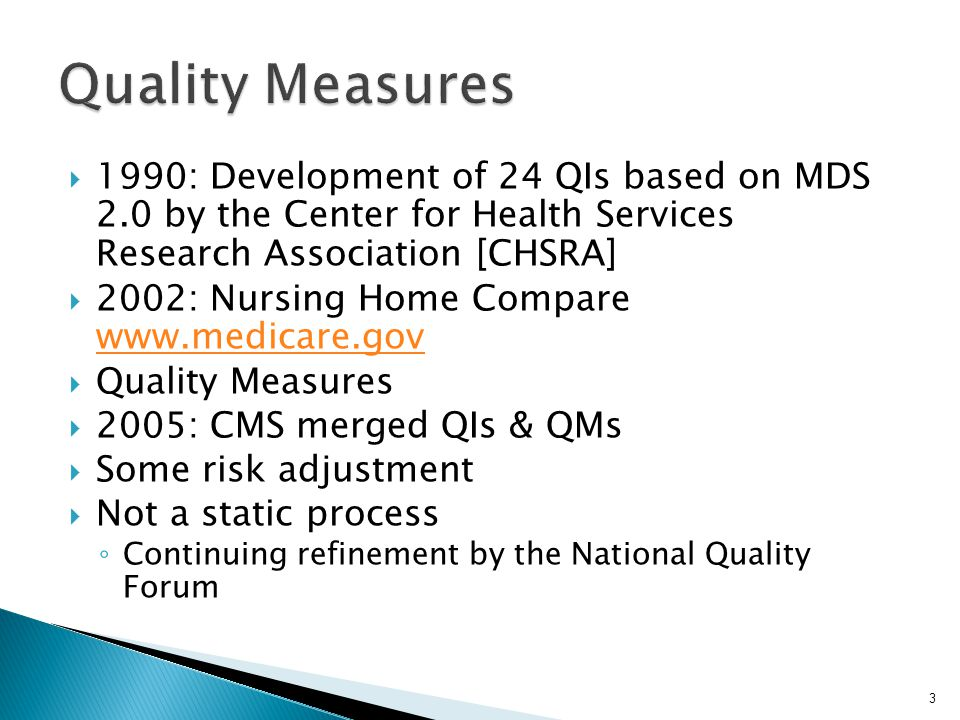 3  1990: Development of 24 QIs based on MDS 2.0 by the Center for Health Services Research Association [CHSRA]  2002: Nursing Home Compare www.medic