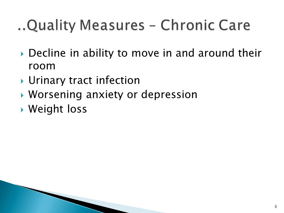 6  Decline in ability to move in and around their room  Urinary tract infection  Worsening anxiety or depression  Weight loss
