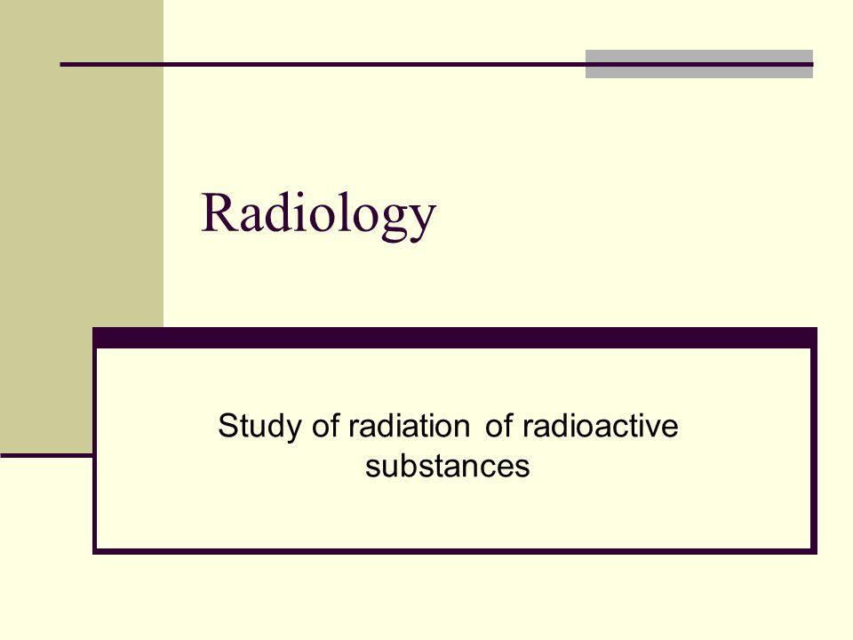 Radiology Study of radiation of radioactive substances