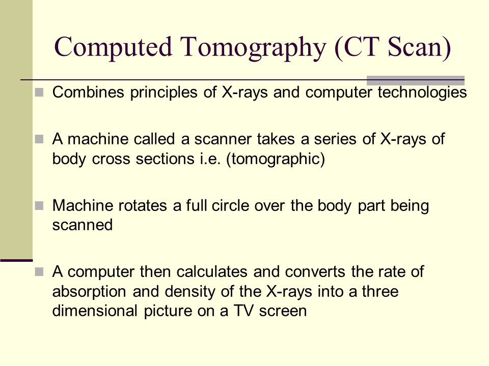 Computed Tomography (CT Scan) Combines principles of X-rays and computer technologies A machine called a scanner takes a series of X-rays of body cros