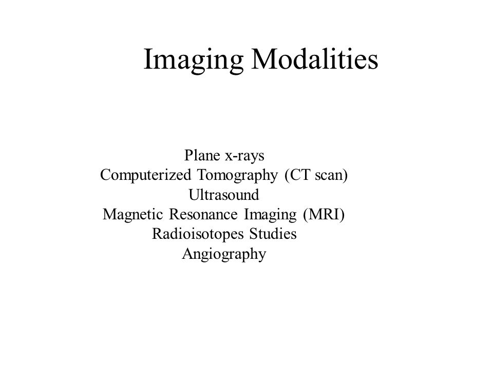 Plane x-rays Computerized Tomography (CT scan) Ultrasound Magnetic Resonance Imaging (MRI) Radioisotopes Studies Angiography Imaging Modalities