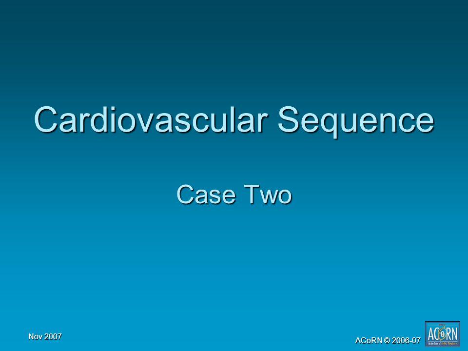 Nov 2007 ACoRN © 2006-07 Cardiovascular Sequence Case Two