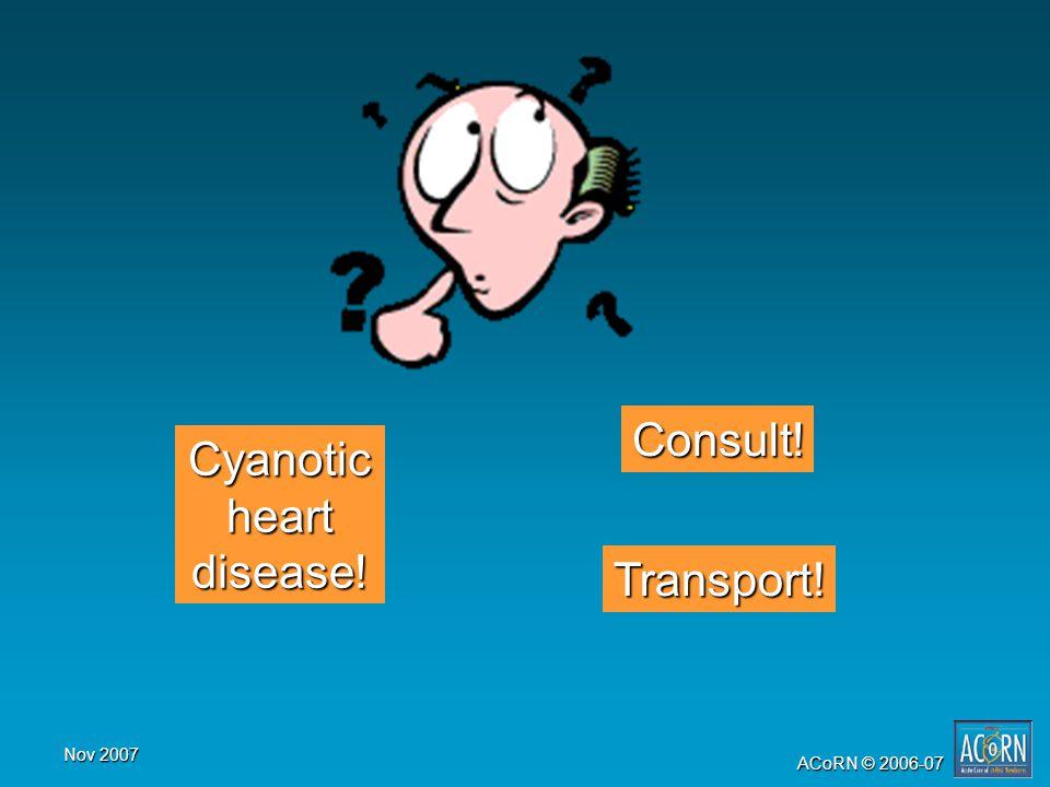 Nov 2007 ACoRN © 2006-07 Consult! Transport! Cyanotic heart disease!