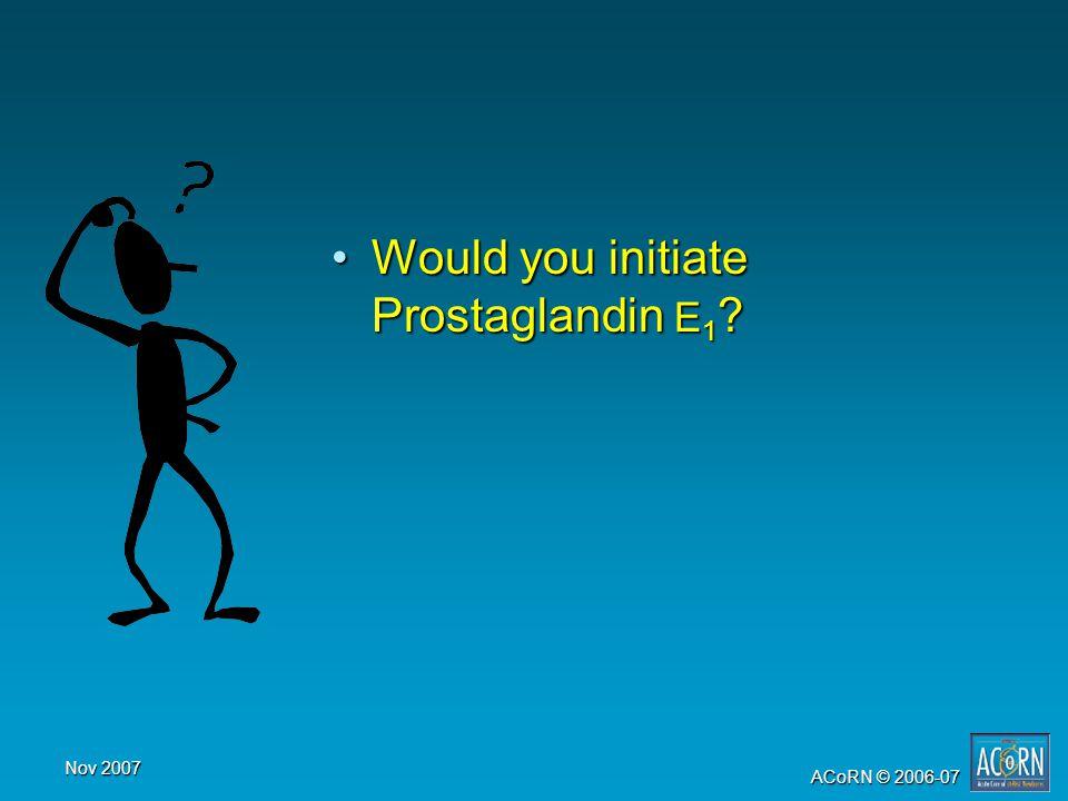Nov 2007 ACoRN © 2006-07 Would you initiate Prostaglandin E 1 ?Would you initiate Prostaglandin E 1 ?