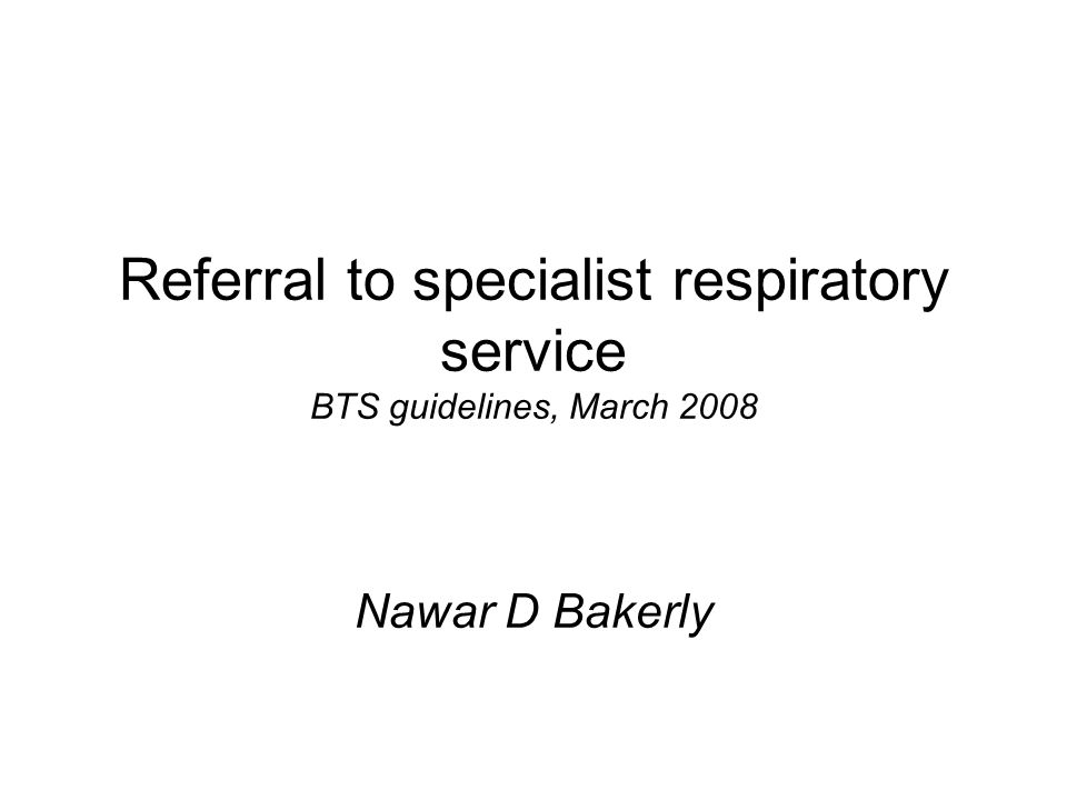 Referral to specialist respiratory service BTS guidelines, March 2008 Nawar D Bakerly