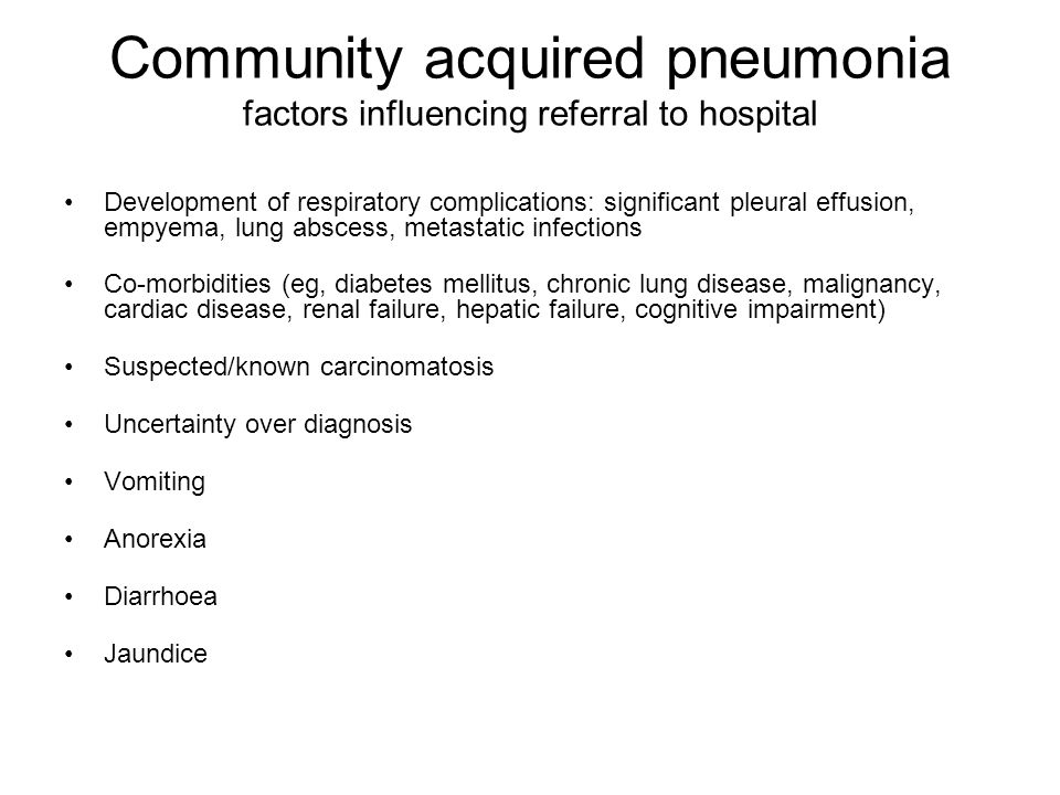 Community acquired pneumonia factors influencing referral to hospital Development of respiratory complications: significant pleural effusion, empyema, lung abscess, metastatic infections Co-morbidities (eg, diabetes mellitus, chronic lung disease, malignancy, cardiac disease, renal failure, hepatic failure, cognitive impairment) Suspected/known carcinomatosis Uncertainty over diagnosis Vomiting Anorexia Diarrhoea Jaundice
