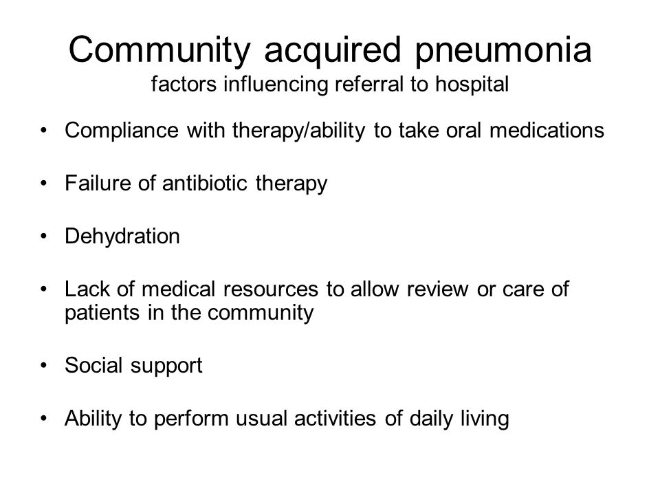 Community acquired pneumonia factors influencing referral to hospital Compliance with therapy/ability to take oral medications Failure of antibiotic t
