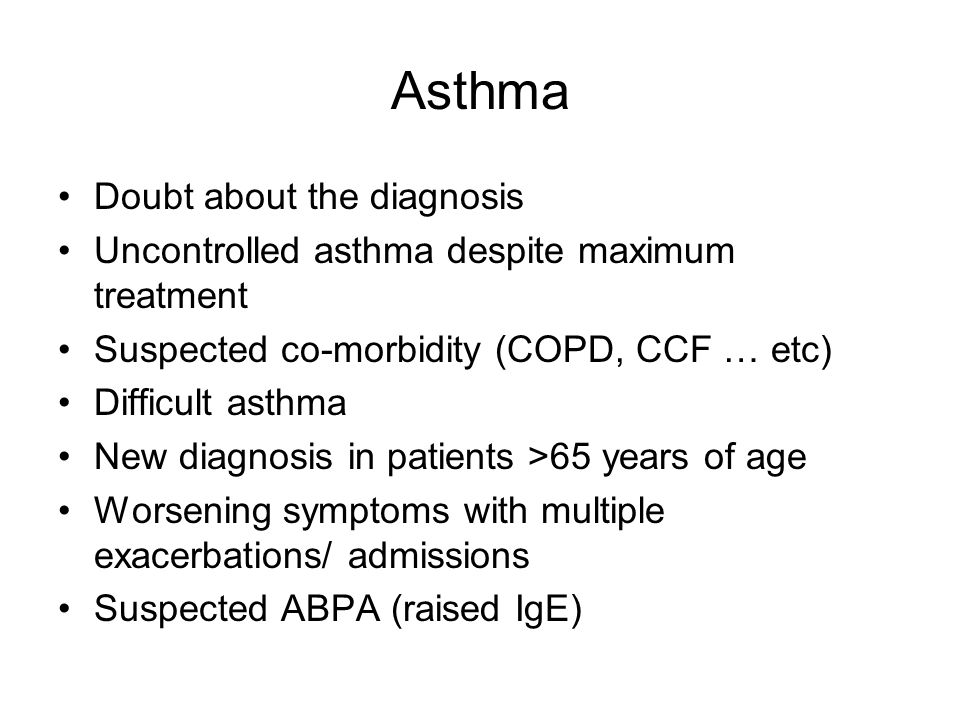 Asthma Doubt about the diagnosis Uncontrolled asthma despite maximum treatment Suspected co-morbidity (COPD, CCF … etc) Difficult asthma New diagnosis in patients >65 years of age Worsening symptoms with multiple exacerbations/ admissions Suspected ABPA (raised IgE)