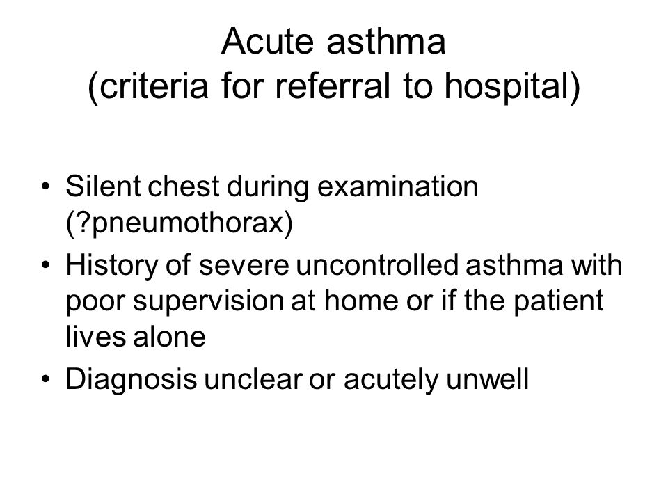 Acute asthma (criteria for referral to hospital) Silent chest during examination (?pneumothorax) History of severe uncontrolled asthma with poor super