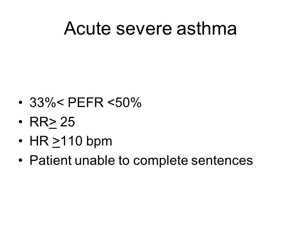 Acute severe asthma 33%< PEFR <50% RR> 25 HR >110 bpm Patient unable to complete sentences