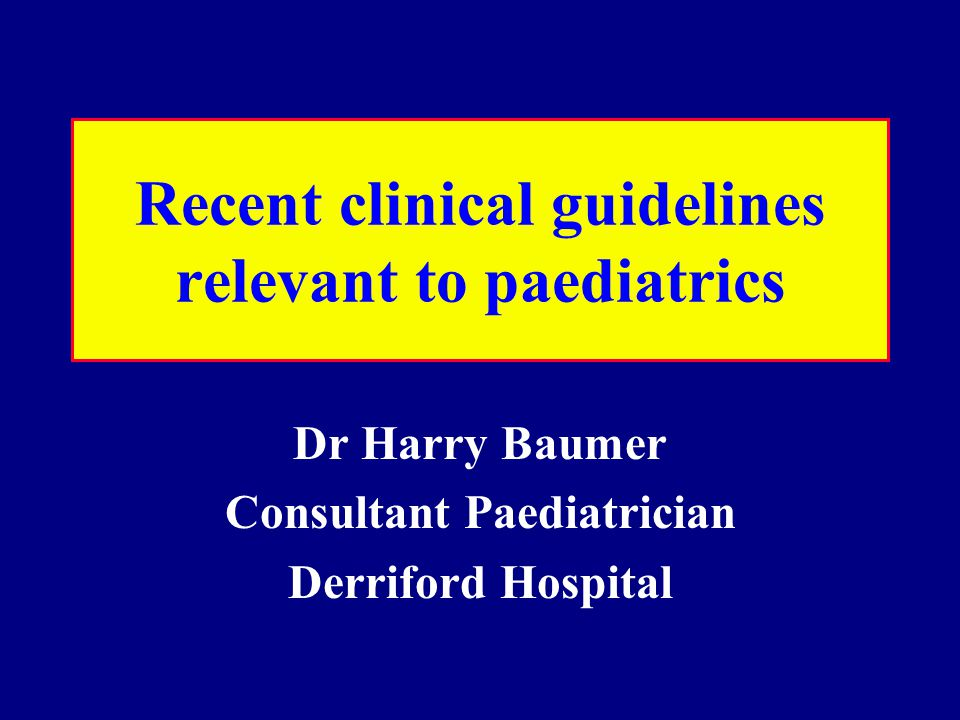 Recent clinical guidelines relevant to paediatrics Dr Harry Baumer Consultant Paediatrician Derriford Hospital