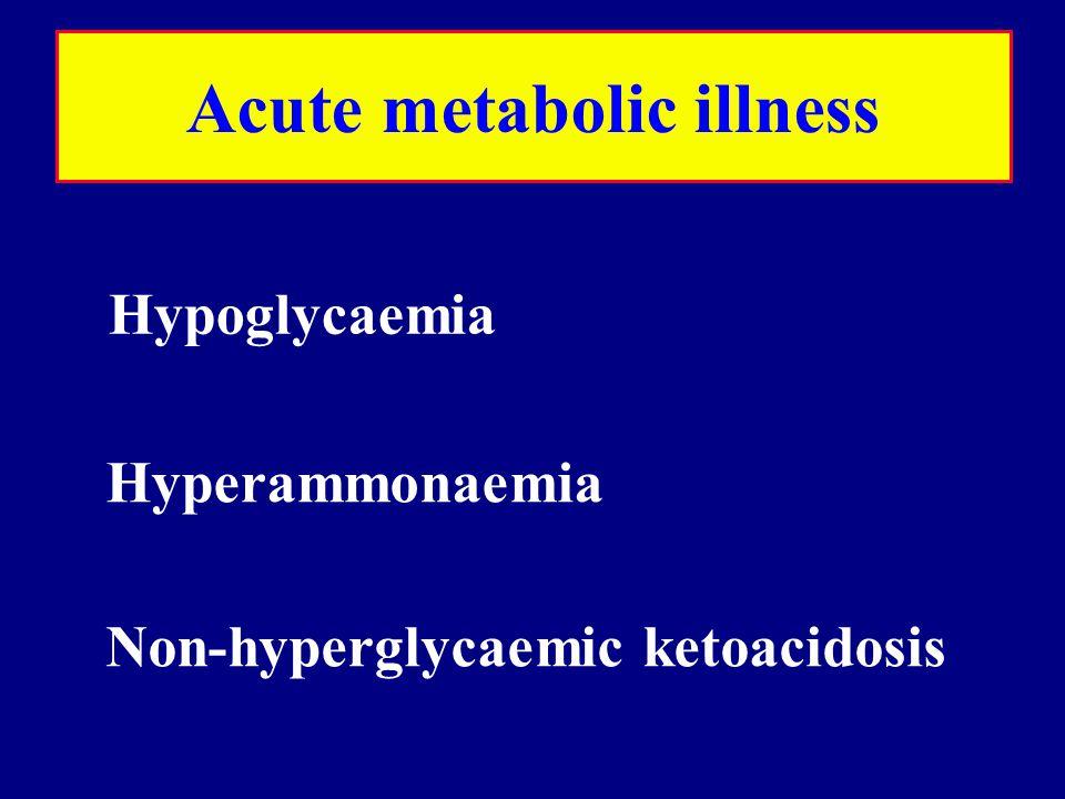 Acute metabolic illness Hypoglycaemia Hyperammonaemia Non-hyperglycaemic ketoacidosis