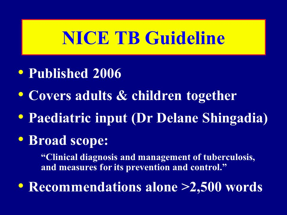 NICE TB Guideline Published 2006 Covers adults & children together Paediatric input (Dr Delane Shingadia) Broad scope: Clinical diagnosis and management of tuberculosis, and measures for its prevention and control. Recommendations alone >2,500 words