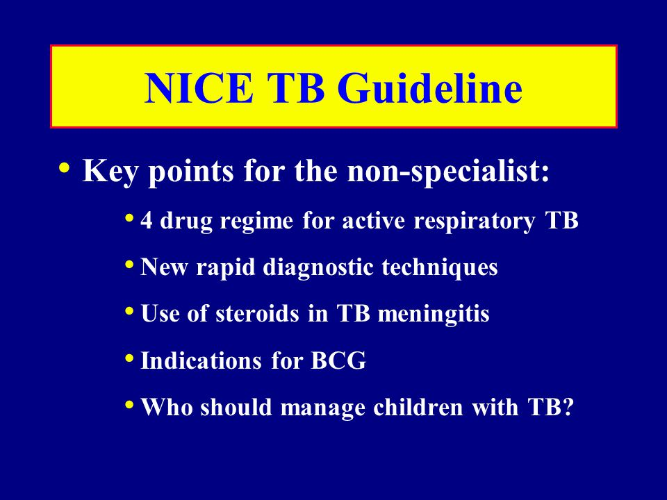 NICE TB Guideline Key points for the non-specialist: 4 drug regime for active respiratory TB New rapid diagnostic techniques Use of steroids in TB meningitis Indications for BCG Who should manage children with TB?