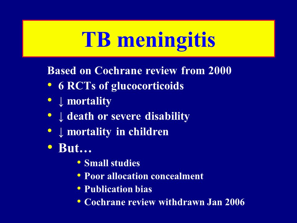 TB meningitis Based on Cochrane review from 2000 6 RCTs of glucocorticoids ↓ mortality ↓ death or severe disability ↓ mortality in children But… Small