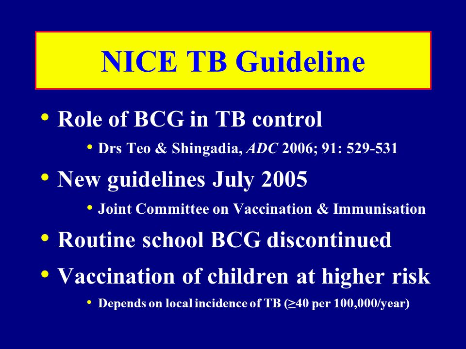 NICE TB Guideline Role of BCG in TB control Drs Teo & Shingadia, ADC 2006; 91: 529-531 New guidelines July 2005 Joint Committee on Vaccination & Immunisation Routine school BCG discontinued Vaccination of children at higher risk Depends on local incidence of TB (≥40 per 100,000/year)