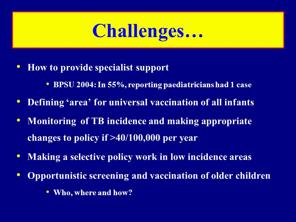 Challenges… How to provide specialist support BPSU 2004: In 55%, reporting paediatricians had 1 case Defining 'area' for universal vaccination of all infants Monitoring of TB incidence and making appropriate changes to policy if >40/100,000 per year Making a selective policy work in low incidence areas Opportunistic screening and vaccination of older children Who, where and how?