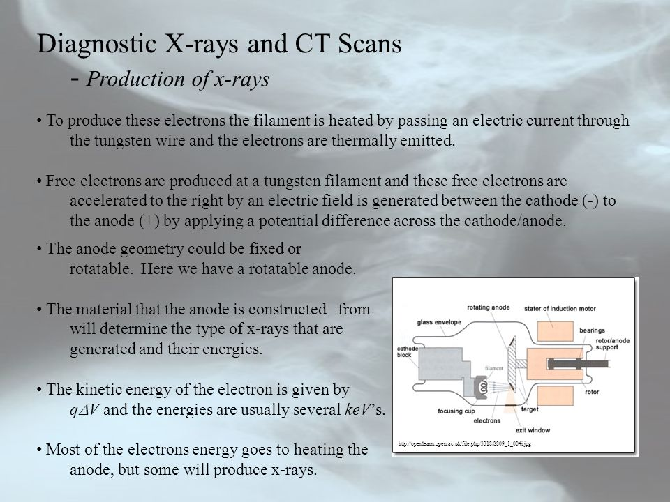 Diagnostic X-rays and CT Scans - Production of x-rays The heat has to be removed or the x-ray tube will suffer damage.