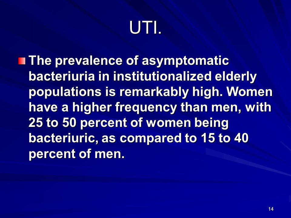 14 UTI. The prevalence of asymptomatic bacteriuria in institutionalized elderly populations is remarkably high. Women have a higher frequency than men