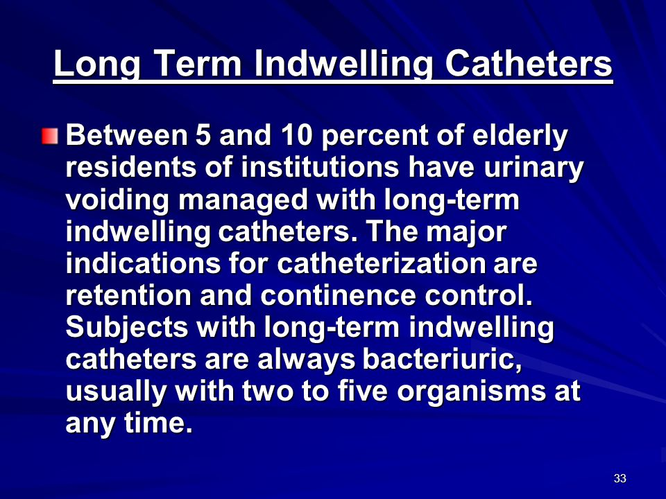 33 Long Term Indwelling Catheters Between 5 and 10 percent of elderly residents of institutions have urinary voiding managed with long-term indwelling