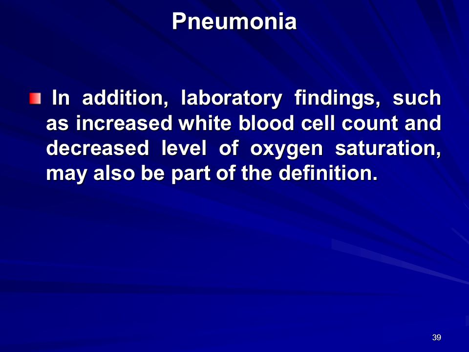 39 Pneumonia In addition, laboratory findings, such as increased white blood cell count and decreased level of oxygen saturation, may also be part of