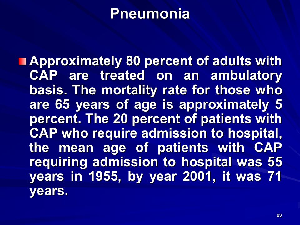 42 Pneumonia Approximately 80 percent of adults with CAP are treated on an ambulatory basis. The mortality rate for those who are 65 years of age is a