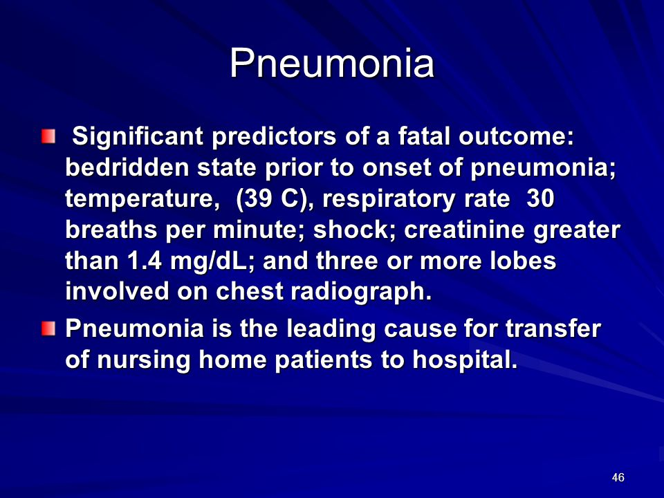 46 Pneumonia Significant predictors of a fatal outcome: bedridden state prior to onset of pneumonia; temperature, (39 C), respiratory rate 30 breaths