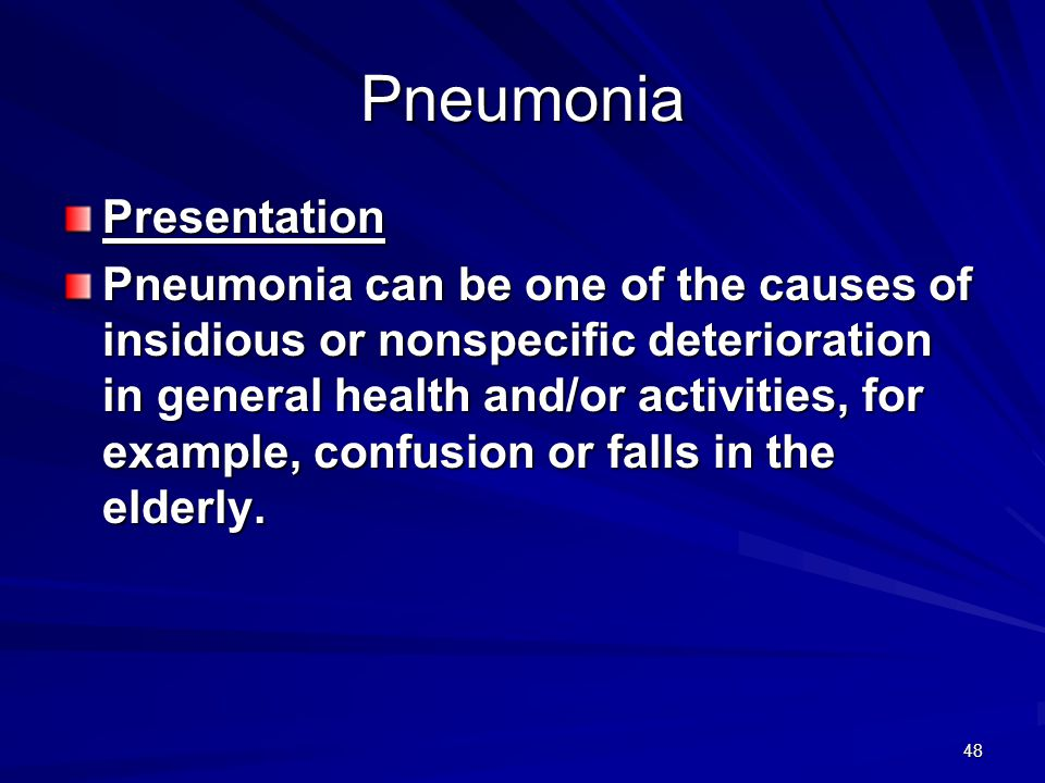 48 Pneumonia Presentation Pneumonia can be one of the causes of insidious or nonspecific deterioration in general health and/or activities, for exampl