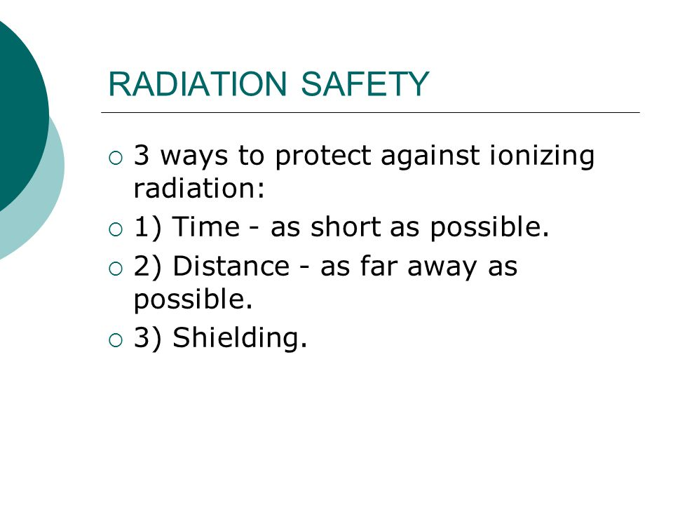 RADIATION SAFETY  3 ways to protect against ionizing radiation:  1) Time - as short as possible.