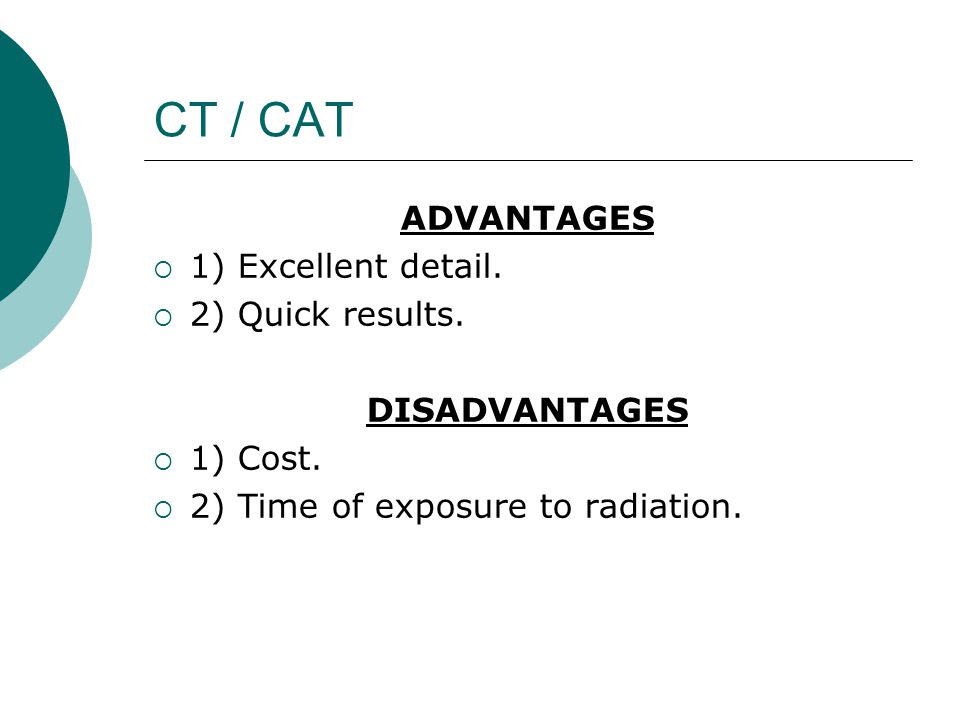 CT / CAT ADVANTAGES  1) Excellent detail.  2) Quick results. DISADVANTAGES  1) Cost.  2) Time of exposure to radiation.