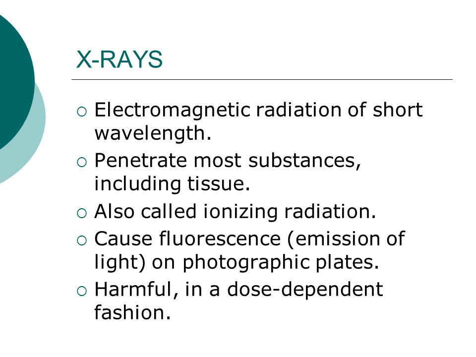 X-RAYS  Electromagnetic radiation of short wavelength.  Penetrate most substances, including tissue.  Also called ionizing radiation.  Cause fluor