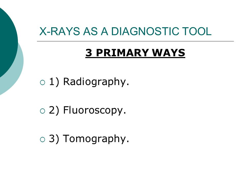 X-RAYS AS A DIAGNOSTIC TOOL 3 PRIMARY WAYS  1) Radiography.  2) Fluoroscopy.  3) Tomography.
