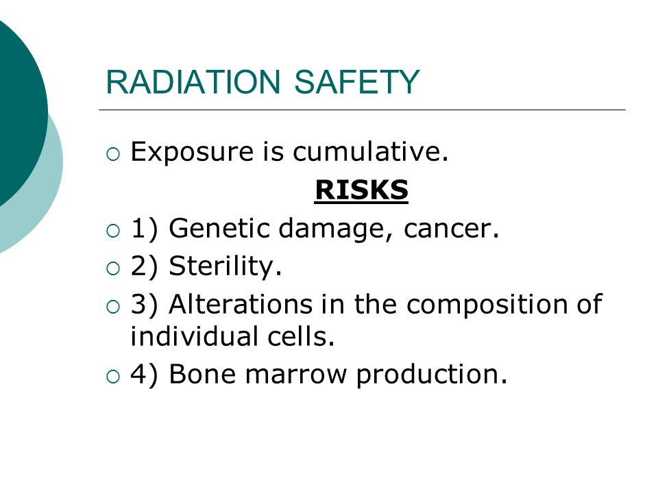 RADIATION SAFETY  Exposure is cumulative.RISKS  1) Genetic damage, cancer.
