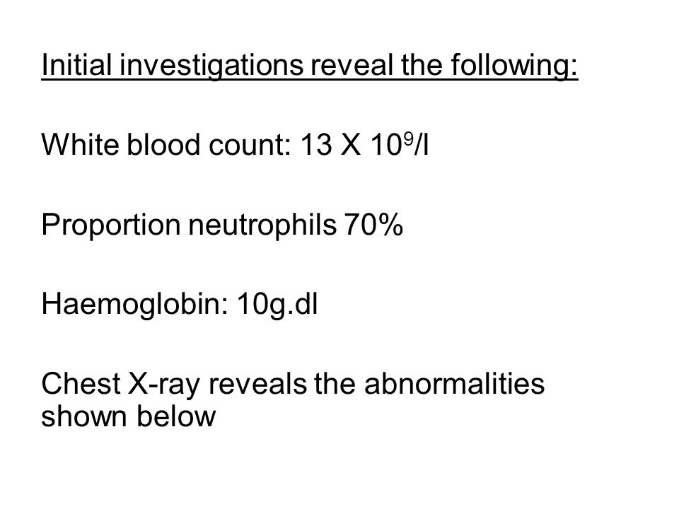Initial investigations reveal the following: White blood count: 13 X 10 9 /l Proportion neutrophils 70% Haemoglobin: 10g.dl Chest X-ray reveals the ab