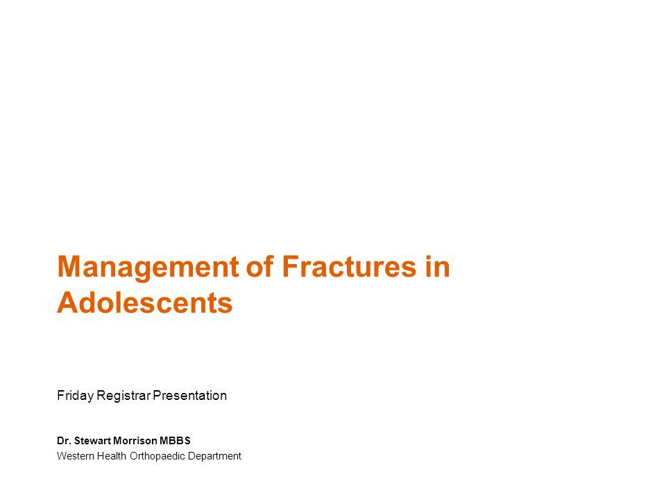 Management of Fractures in Adolescents Friday Registrar Presentation Dr. Stewart Morrison MBBS Western Health Orthopaedic Department