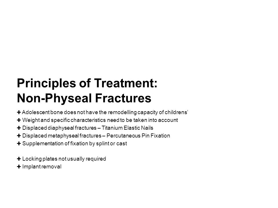 Principles of Treatment: Non-Physeal Fractures ✚ Adolescent bone does not have the remodelling capacity of childrens' ✚ Weight and specific characteristics need to be taken into account ✚ Displaced diaphyseal fractures – Titanium Elastic Nails ✚ Displaced metaphyseal fractures – Percutaneous Pin Fixation ✚ Supplementation of fixation by splint or cast ✚ Locking plates not usually required ✚ Implant removal