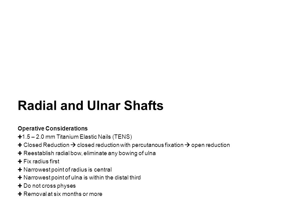 Radial and Ulnar Shafts Operative Considerations ✚ 1.5 – 2.0 mm Titanium Elastic Nails (TENS) ✚ Closed Reduction  closed reduction with percutanous f