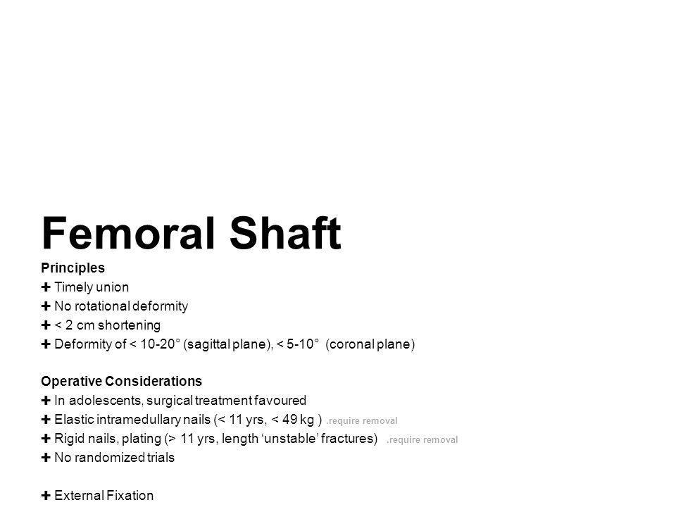 Femoral Shaft Principles ✚ Timely union ✚ No rotational deformity ✚ < 2 cm shortening ✚ Deformity of < 10-20° (sagittal plane), < 5-10° (coronal plane