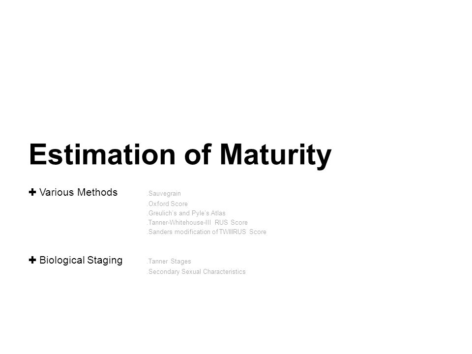 Estimation of Maturity ✚ Various Methods.Sauvegrain.Oxford Score.Greulich's and Pyle's Atlas.Tanner-Whitehouse-III RUS Score.Sanders modification of TWIIIRUS Score ✚ Biological Staging.Tanner Stages.Secondary Sexual Characteristics