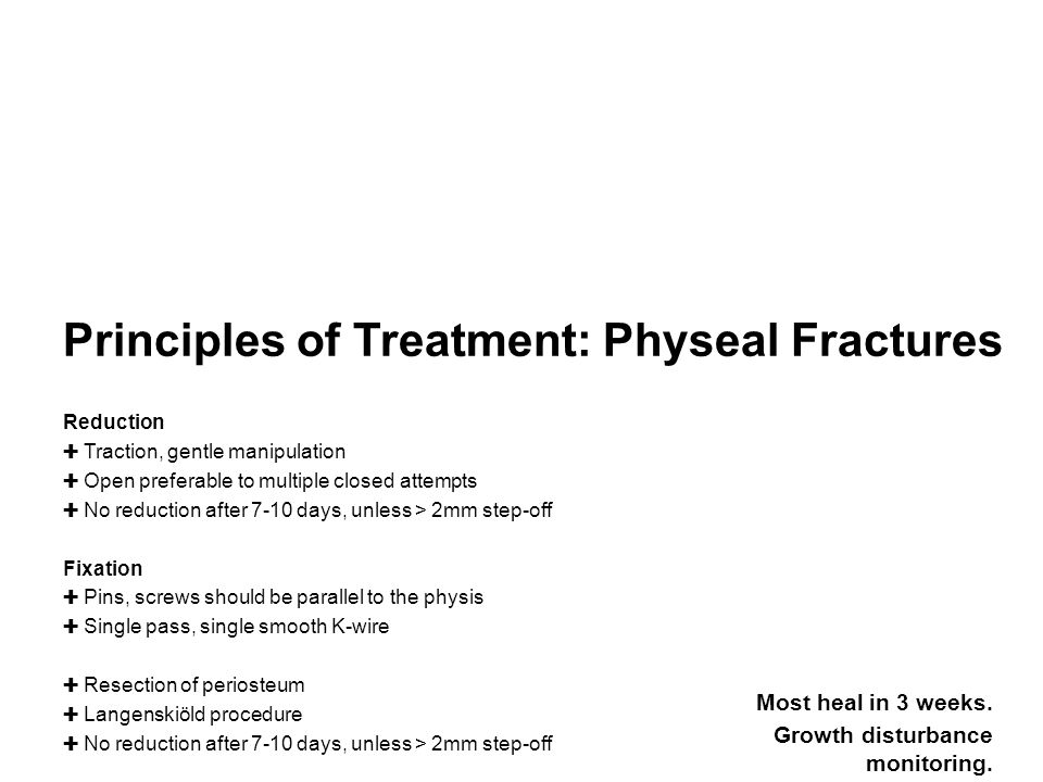 Principles of Treatment: Physeal Fractures Reduction ✚ Traction, gentle manipulation ✚ Open preferable to multiple closed attempts ✚ No reduction after 7-10 days, unless > 2mm step-off Fixation ✚ Pins, screws should be parallel to the physis ✚ Single pass, single smooth K-wire ✚ Resection of periosteum ✚ Langenskiöld procedure ✚ No reduction after 7-10 days, unless > 2mm step-off Most heal in 3 weeks.