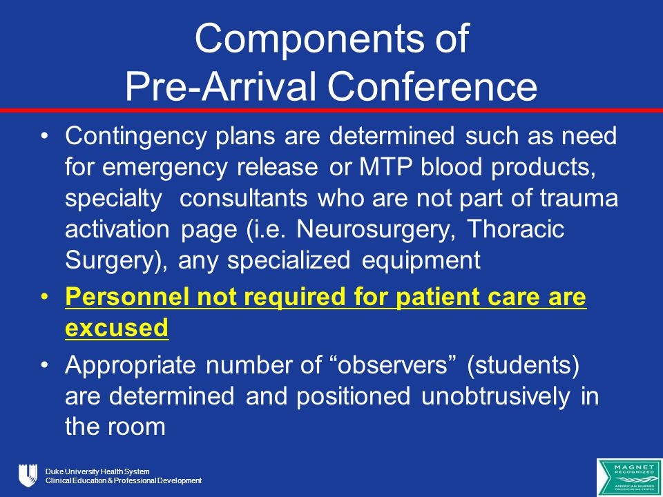Duke University Health System Clinical Education & Professional Development Components of Pre-Arrival Conference Contingency plans are determined such as need for emergency release or MTP blood products, specialty consultants who are not part of trauma activation page (i.e.
