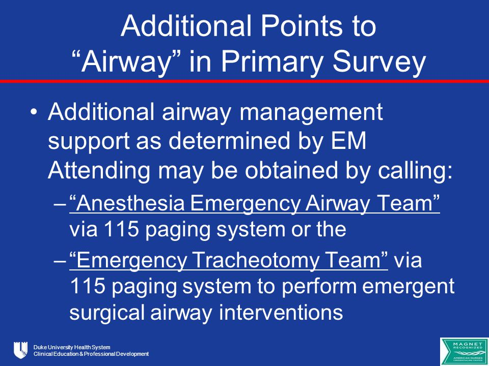 Duke University Health System Clinical Education & Professional Development Additional Points to Airway in Primary Survey Additional airway management support as determined by EM Attending may be obtained by calling: – Anesthesia Emergency Airway Team via 115 paging system or the – Emergency Tracheotomy Team via 115 paging system to perform emergent surgical airway interventions