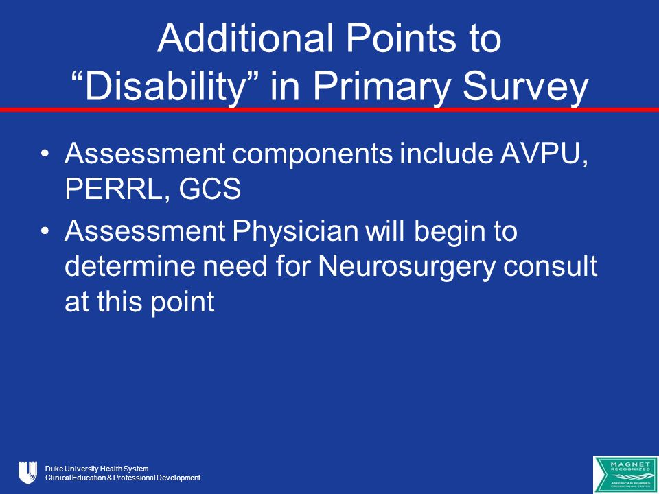 Duke University Health System Clinical Education & Professional Development Additional Points to Disability in Primary Survey Assessment components include AVPU, PERRL, GCS Assessment Physician will begin to determine need for Neurosurgery consult at this point